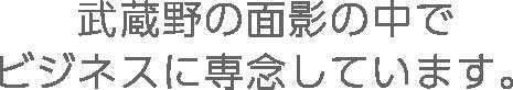 武蔵野の面影の中でビジネスに専念しています。