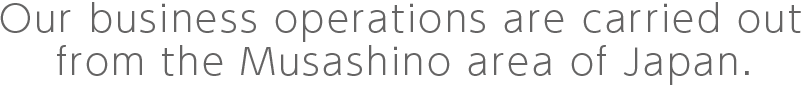 Our business operations are carried out from the Musashino area of Japan.
