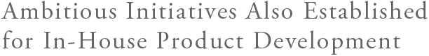 Ambitious Initiatives Also Established for In-House Product Development